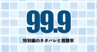 99.9特別編ネタバレと視聴率