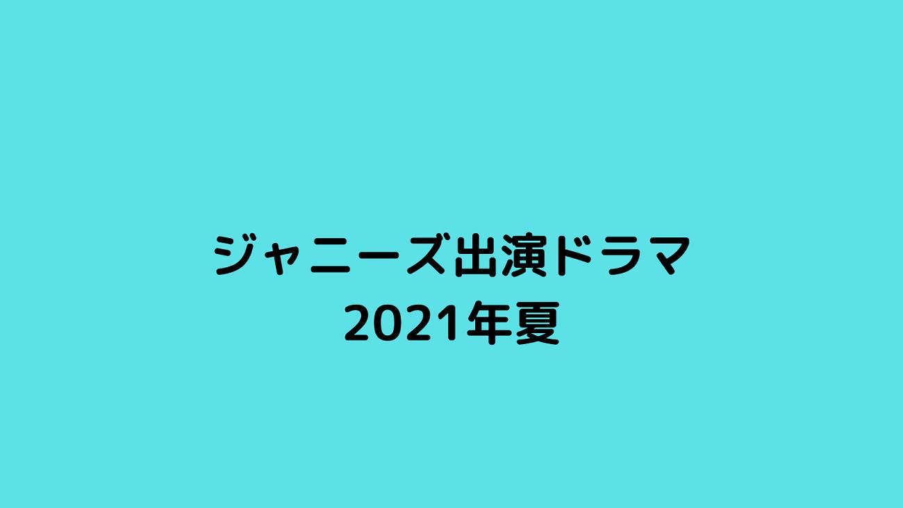 ジャニーズ出演ドラマ 2021年夏  【ジャニーズ出演ドラマ・2021夏】メンバーと主題歌!